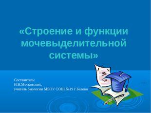 «Строение и функции мочевыделительной системы» Составитель: Н.В.Московских,