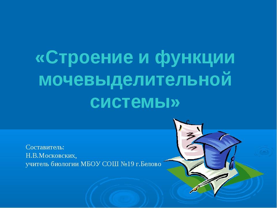 «Строение и функции мочевыделительной системы» Составитель: Н.В.Московских,...