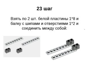 23 шаг Взять по 2 шт. белой пластины 1*8 и балку с шипами и отверстиями 1*2 и