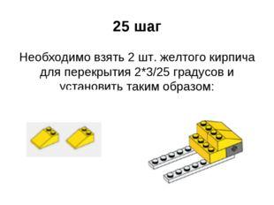 25 шаг Необходимо взять 2 шт. желтого кирпича для перекрытия 2*3/25 градусов