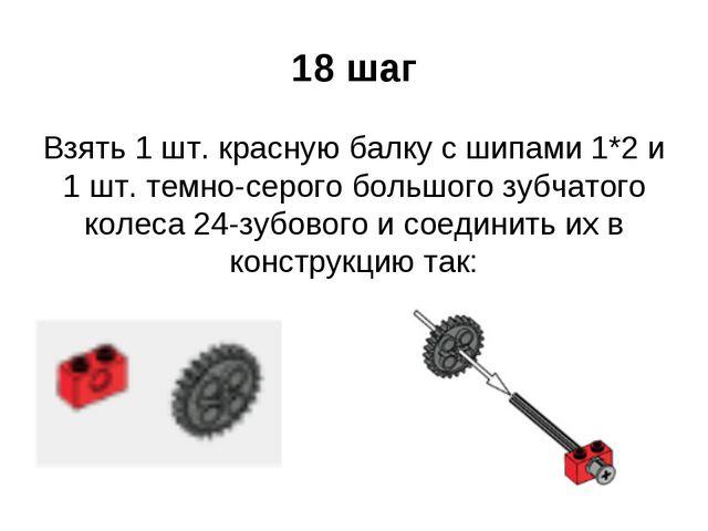 18 шаг Взять 1 шт. красную балку с шипами 1*2 и 1 шт. темно-серого большого з...
