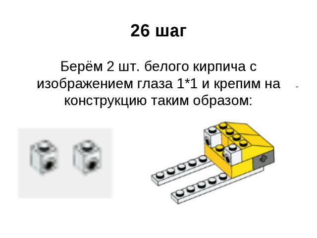 26 шаг Берём 2 шт. белого кирпича с изображением глаза 1*1 и крепим на констр...