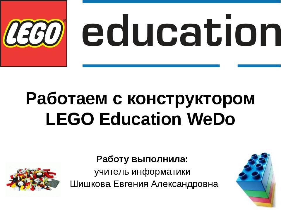 Работаем с конструктором LEGO Education WeDo Работу выполнила: учитель информ...
