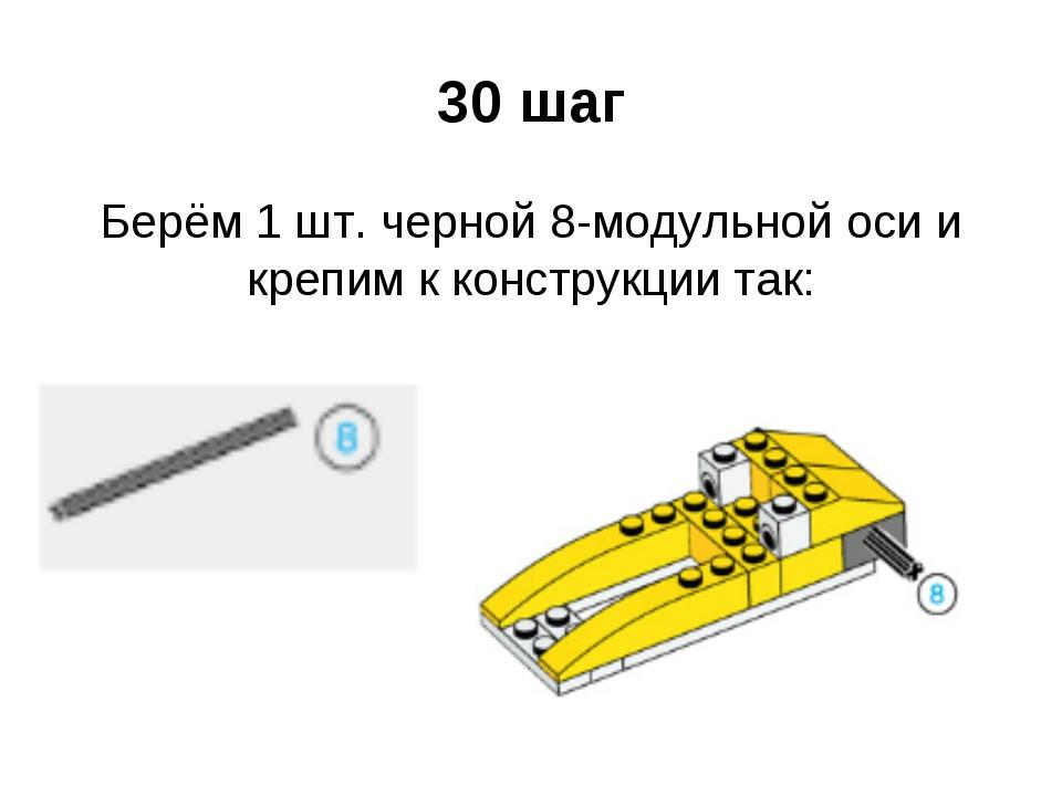 30 шаг Берём 1 шт. черной 8-модульной оси и крепим к конструкции так: