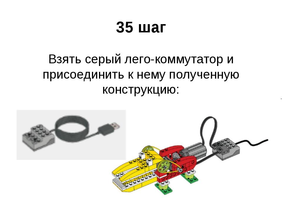 35 шаг Взять серый лего-коммутатор и присоединить к нему полученную конструкц...