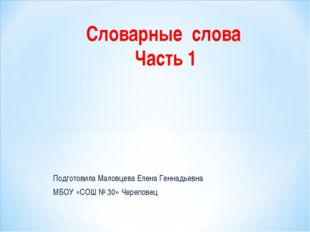 Подготовила Маловцева Елена Геннадьевна МБОУ «СОШ № 30» Череповец Словарные с