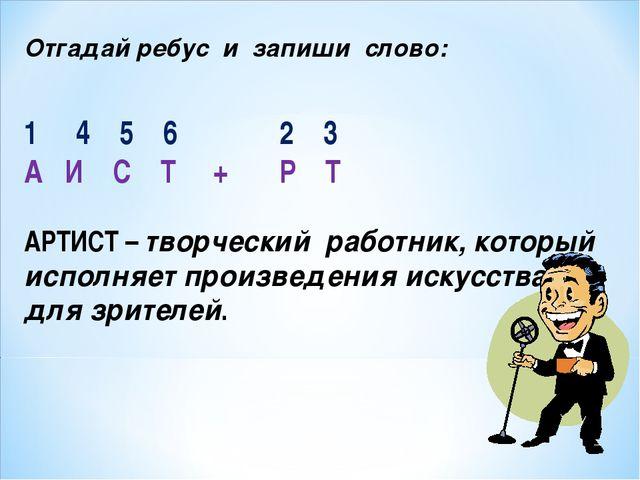 Отгадай ребус и запиши слово: 4 5 6 2 3 А И С Т + Р Т АРТИСТ – творческий раб...