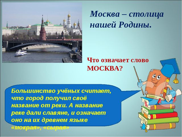 Москва – столица нашей Родины. Что означает слово МОСКВА? Большинство учёных...
