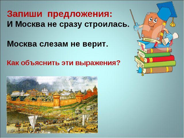 Запиши предложения: И Москва не сразу строилась. Москва слезам не верит. Как...