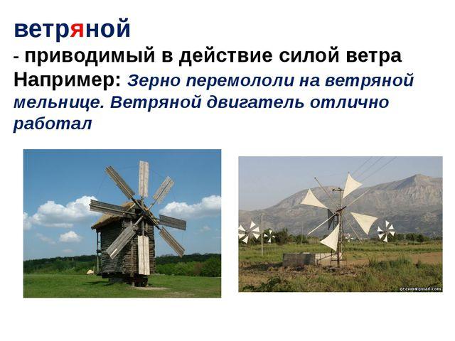 ветряной - приводимый в действие силой ветра Например: Зерно перемололи на ве...
