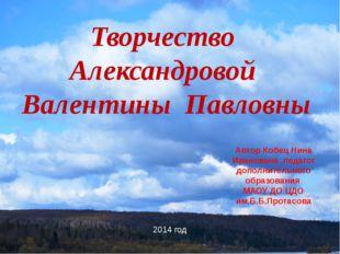 Творчество Александровой Валентины Павловны Автор Кобец Нина Иванована ,педаг