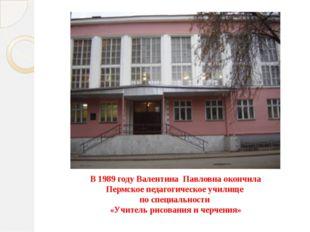 В 1989 году Валентина Павловна окончила Пермское педагогическое училище по сп