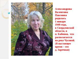 Александрова Валентина Павловна родилась 1 января 1949 года, в Свердловской о