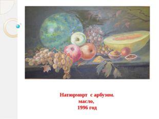 Натюрморт с арбузом. масло, 1996 год