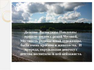 Детство Валентины Павловны прошло рядом с рекой Чусовой. Местность родины юно