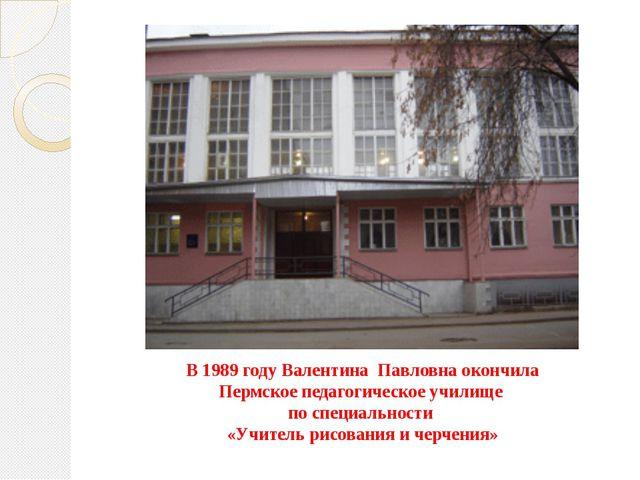В 1989 году Валентина Павловна окончила Пермское педагогическое училище по сп...