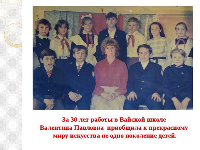 За 30 лет работы в Вайской школе Валентина Павловна приобщила к прекрасному м...