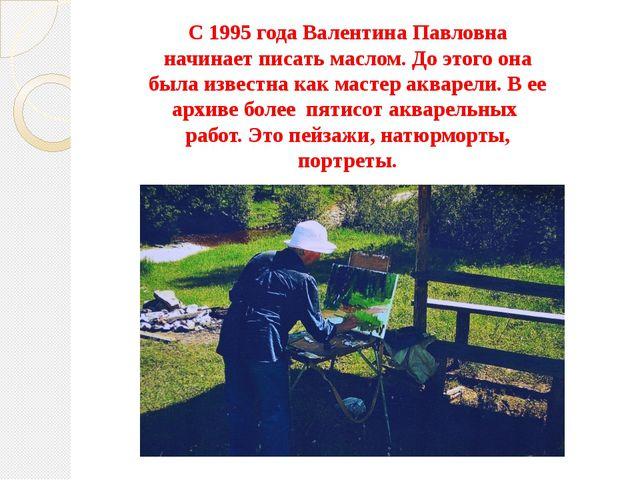 С 1995 года Валентина Павловна начинает писать маслом. До этого она была изве...