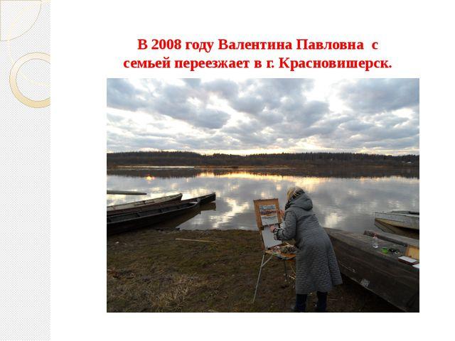 В 2008 году Валентина Павловна с семьей переезжает в г. Красновишерск.