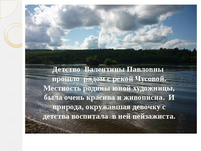 Детство Валентины Павловны прошло рядом с рекой Чусовой. Местность родины юно...