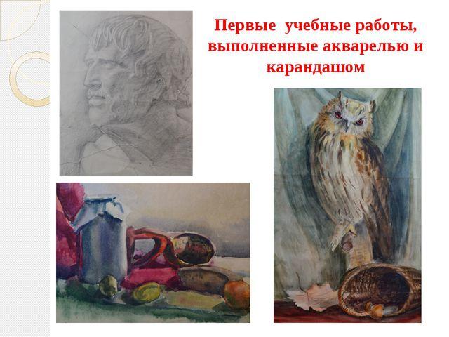 Первые учебные работы, выполненные акварелью и карандашом
