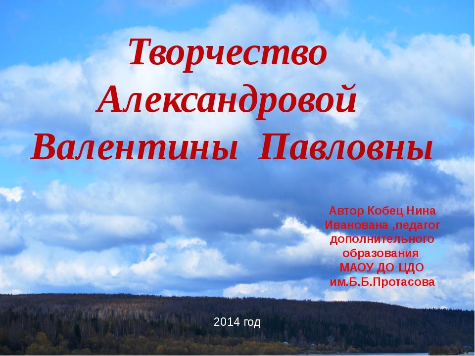 Творчество Александровой Валентины Павловны Автор Кобец Нина Иванована ,педаг...