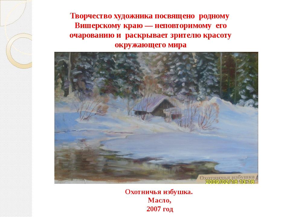 Творчество художника посвящено родному Вишерскому краю — неповторимому его оч...
