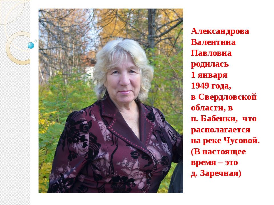 Александрова Валентина Павловна родилась 1 января 1949 года, в Свердловской о...