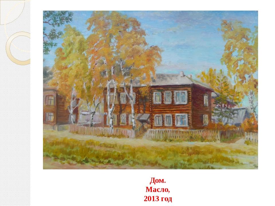Дом. Масло, 2013 год