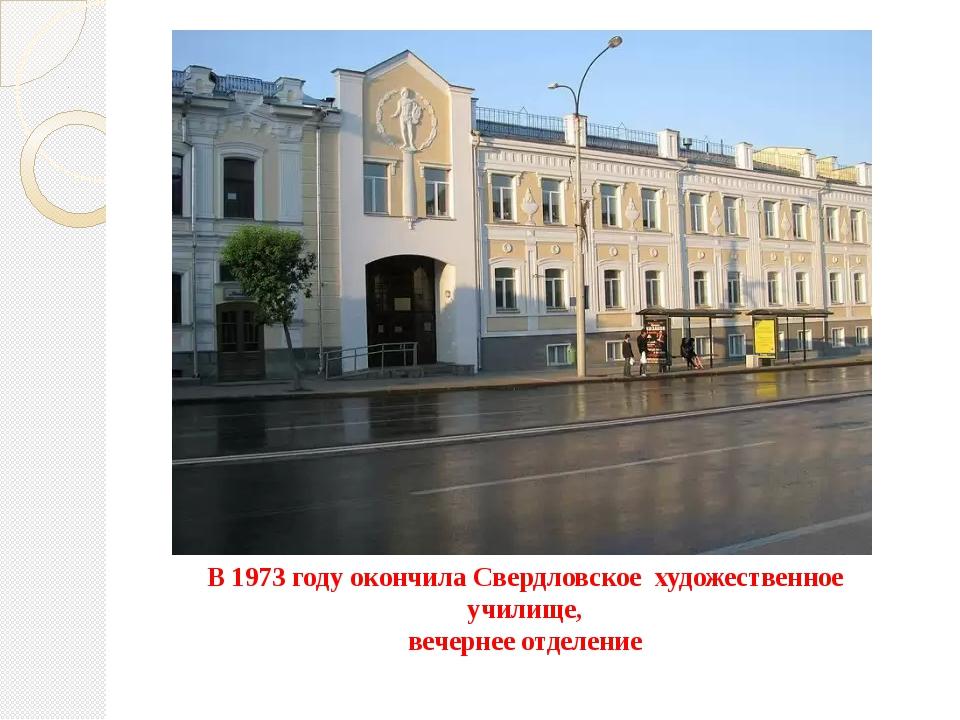 В 1973 году окончила Свердловское художественное училище, вечернее отделение