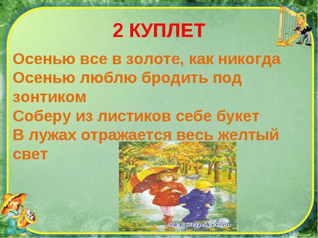 2 КУПЛЕТ Осенью все в золоте, как никогда Осенью люблю бродить под зонтиком С...