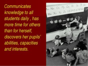 Communicates knowledge to all students daily , has more time for others than