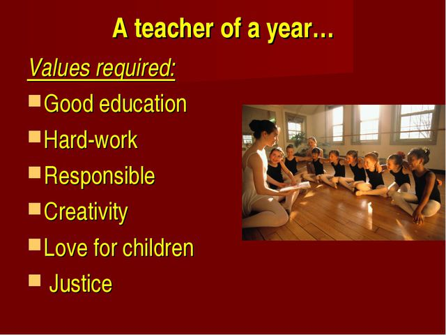 A teacher of a year… Values required: Good education Hard-work Responsible Cr...