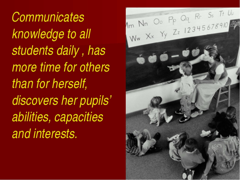 Communicates knowledge to all students daily , has more time for others than...