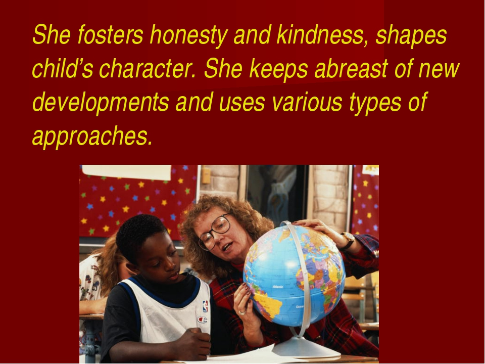 She fosters honesty and kindness, shapes child's character. She keeps abreas...