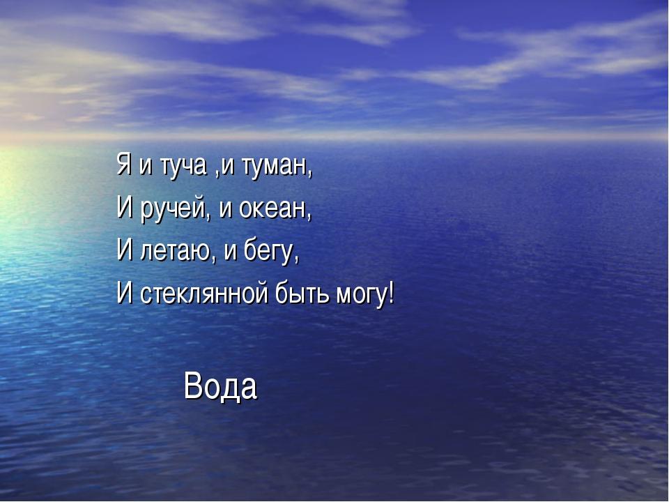Я и туча ,и туман, И ручей, и океан, И летаю, и бегу, И стеклянной быть могу...
