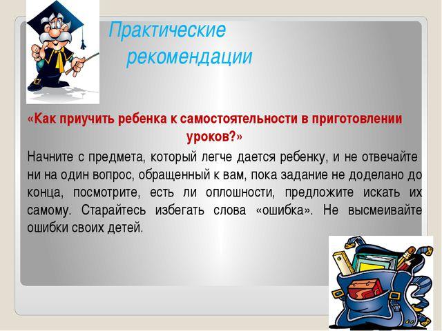 Практические рекомендации Начните с предмета, который легче дается ребенку,...