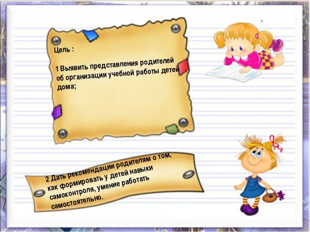 Цель : 1 Выявить представления родителей об организации учебной работы детей...