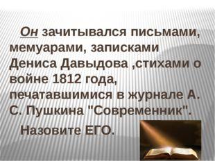 Он зачитывался письмами, мемуарами, записками Дениса Давыдова ,стихами о вой