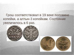 Грош соответствовал в 19 веке половине копейки, а алтын-3 копейкам. Состояни