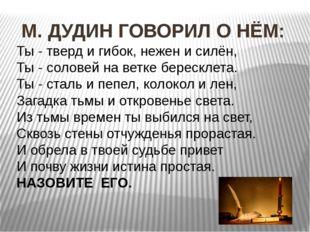 М. ДУДИН ГОВОРИЛ О НЁМ: Ты - тверд и гибок, нежен и силён, Ты - соловей на в