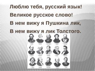 Люблю тебя, русский язык! Великое русское слово! В нем вижу я Пушкина лик, В