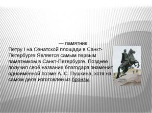 Ме́дный вса́дник— памятник Петру IнаСенатской площадивСанкт-Петербурге