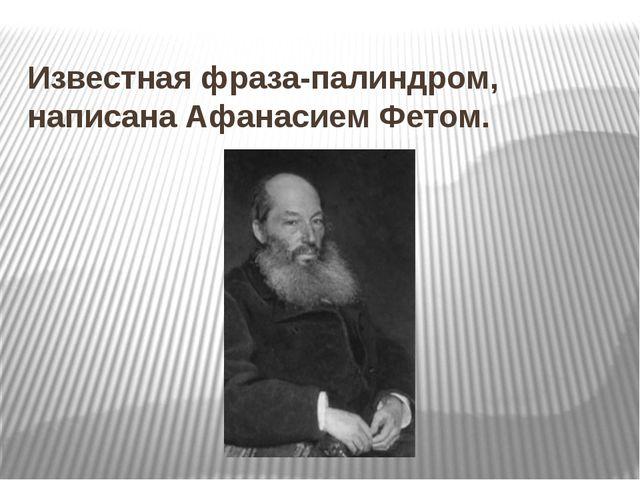 Известная фраза-палиндром, написана Афанасием Фетом.
