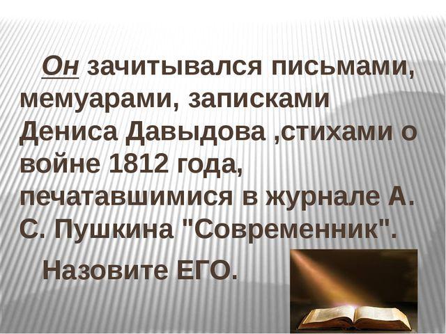 Он зачитывался письмами, мемуарами, записками Дениса Давыдова ,стихами о вой...