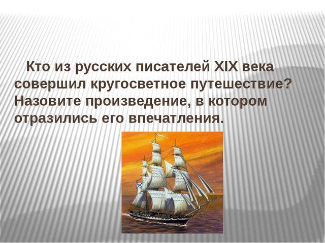 Кто из русских писателей XIX века совершил кругосветное путешествие? Назовит...