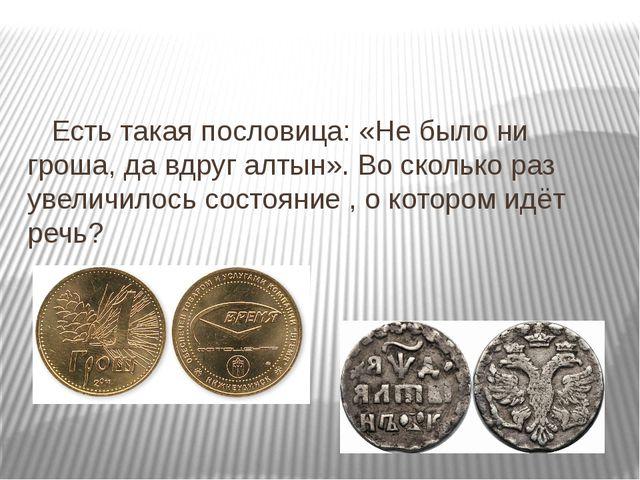 Есть такая пословица: «Не было ни гроша, да вдруг алтын». Во сколько раз уве...