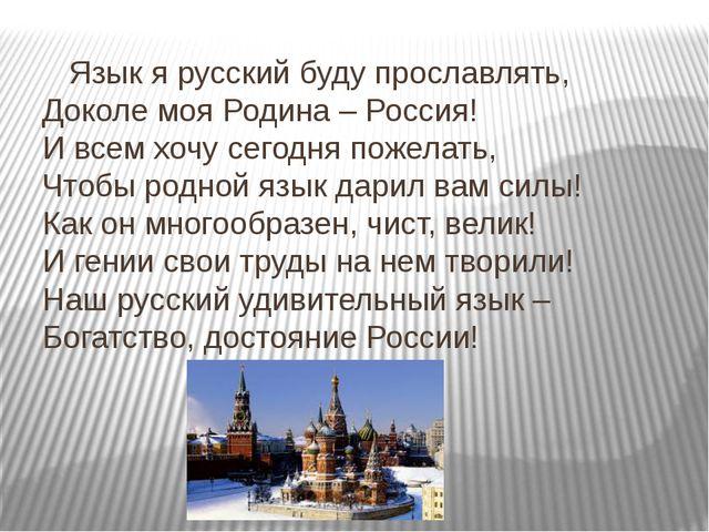 Язык я русский буду прославлять, Доколе моя Родина – Россия! И всем хочу сег...