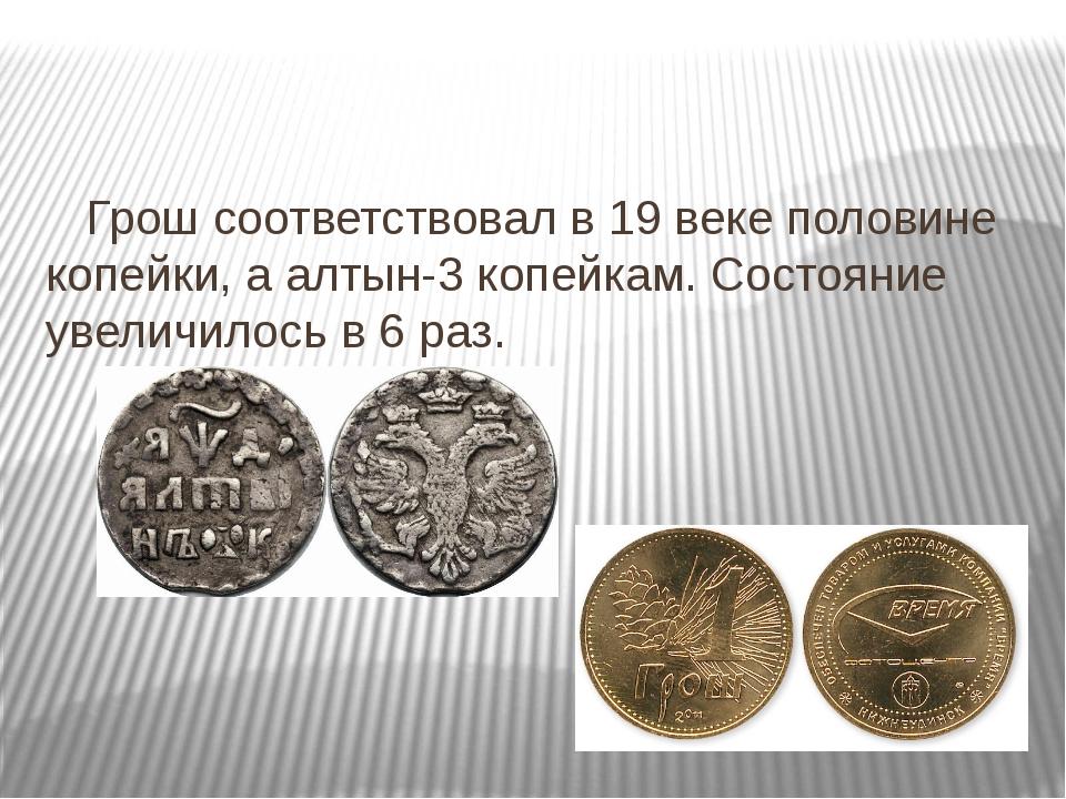 Грош соответствовал в 19 веке половине копейки, а алтын-3 копейкам. Состояни...
