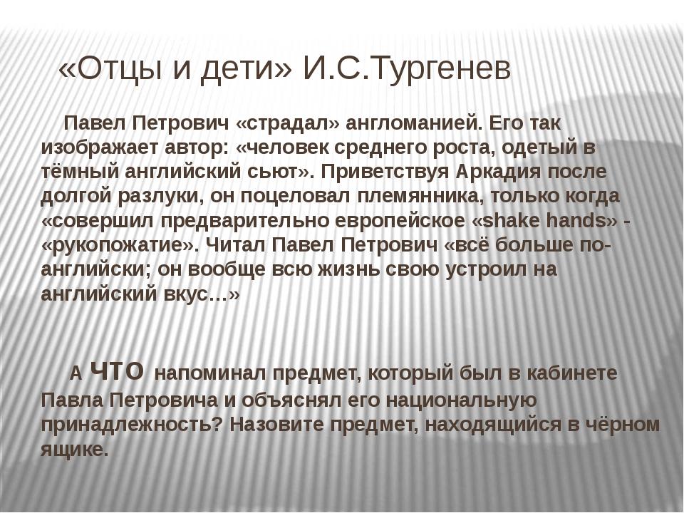 «Отцы и дети» И.С.Тургенев Павел Петрович «страдал» англоманией. Его так изо...
